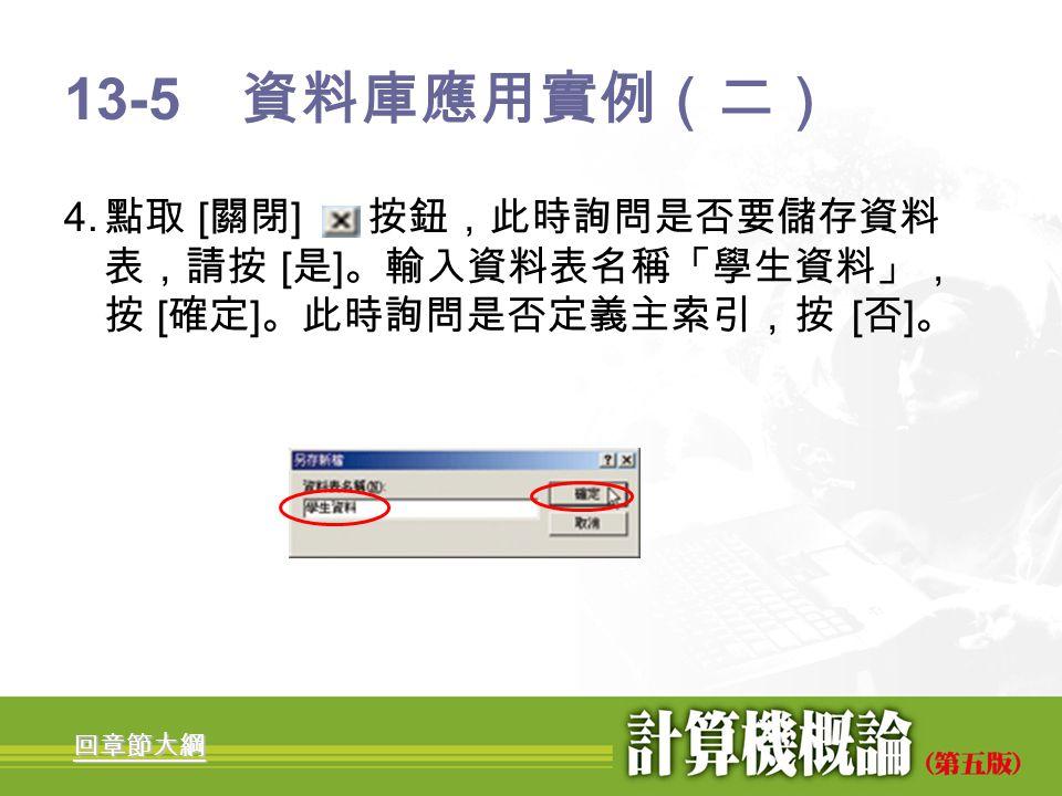 13-5 資料庫應用實例(二) 4. 點取 [關閉] 按鈕,此時詢問是否要儲存資料表,請按 [是]。輸入資料表名稱「學生資料」,按 [確定]。此時詢問是否定義主索引,按 [否]。 回章節大綱